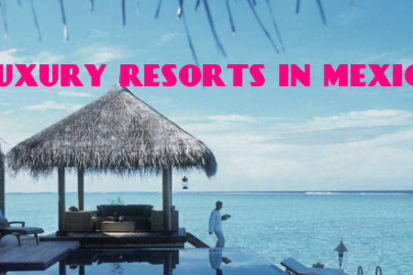 Best all inclusive luxury resorts in Mexico